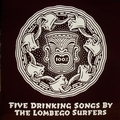 LOMBEGO SURFERS - FIVE DRINKING SONGS BY THE